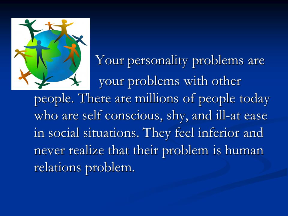Your personality problems are Your personality problems are your problems with other people. There are millions of people today who are self conscious
