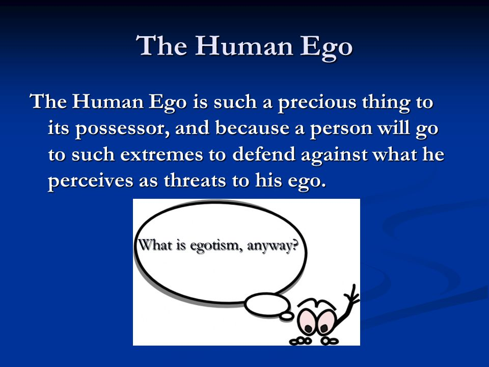 The Human Ego The Human Ego is such a precious thing to its possessor, and because a person will go to such extremes to defend against what he perceiv