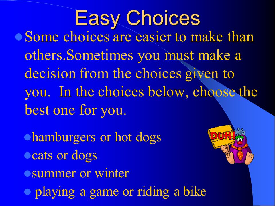 Easy Choices Some choices are easier to make than others.Sometimes you must make a decision from the choices given to you.