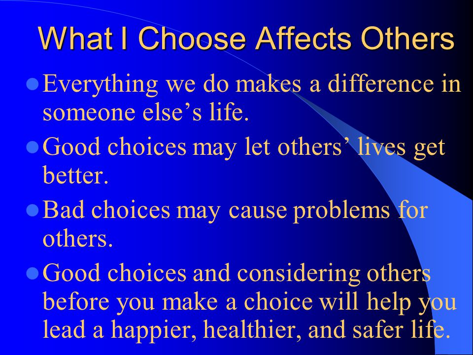 What I Choose Affects Others Everything we do makes a difference in someone else's life.