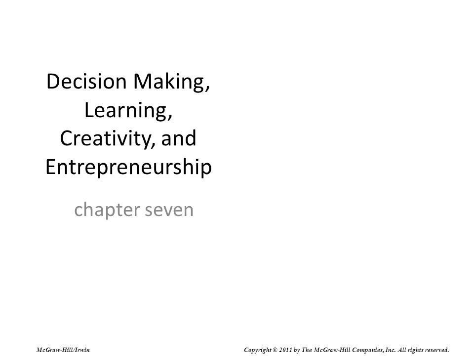 Decision Making, Learning, Creativity, and Entrepreneurship chapter seven McGraw-Hill/Irwin Copyright © 2011 by The McGraw-Hill Companies, Inc. All ri