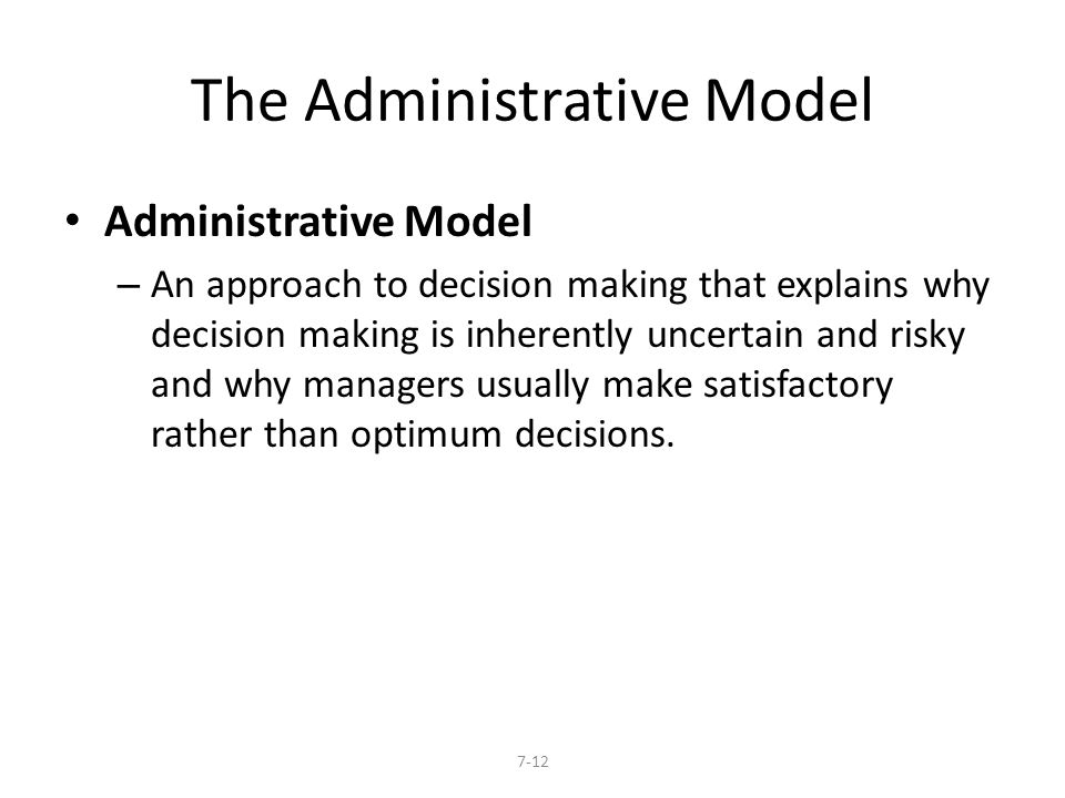 The Administrative Model Administrative Model – An approach to decision making that explains why decision making is inherently uncertain and risky and
