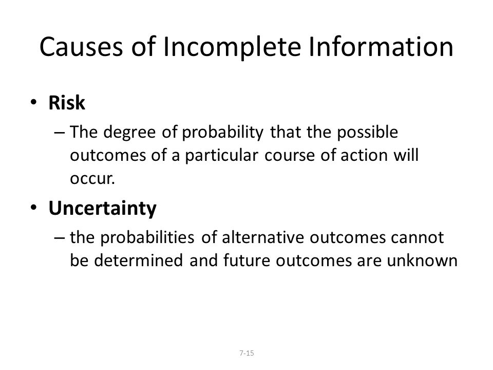 Causes of Incomplete Information Risk – The degree of probability that the possible outcomes of a particular course of action will occur. Uncertainty
