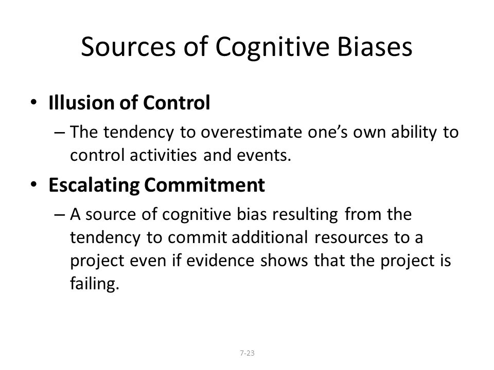 Sources of Cognitive Biases Illusion of Control – The tendency to overestimate one's own ability to control activities and events. Escalating Commitme