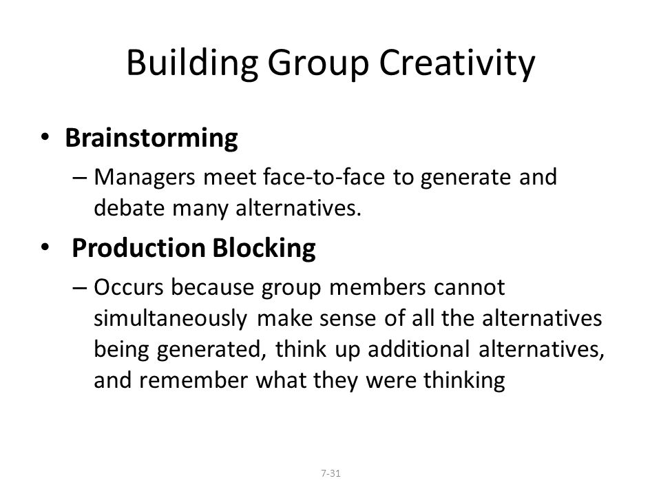 Building Group Creativity Brainstorming – Managers meet face-to-face to generate and debate many alternatives. Production Blocking – Occurs because gr