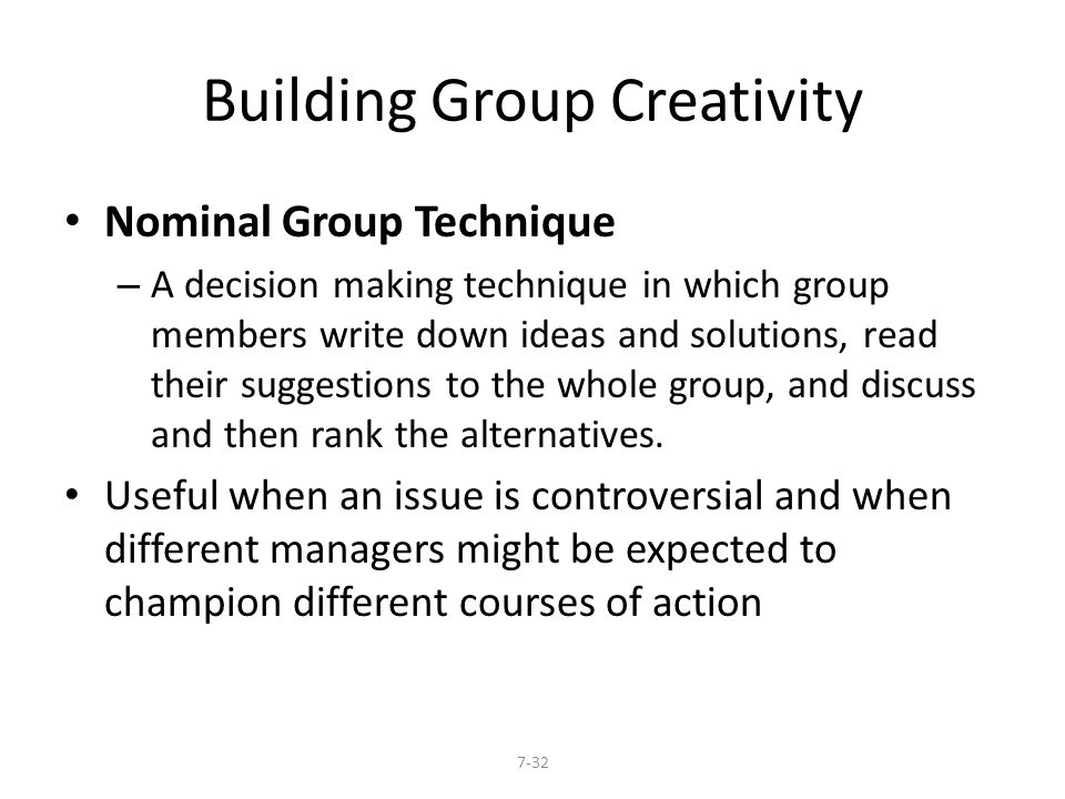 Building Group Creativity Nominal Group Technique – A decision making technique in which group members write down ideas and solutions, read their sugg