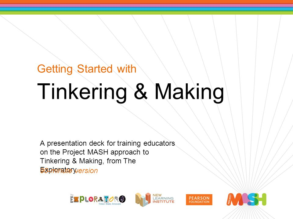 Getting Started with Tinkering & Making A presentation deck for training educators on the Project MASH approach to Tinkering & Making, from The Explor