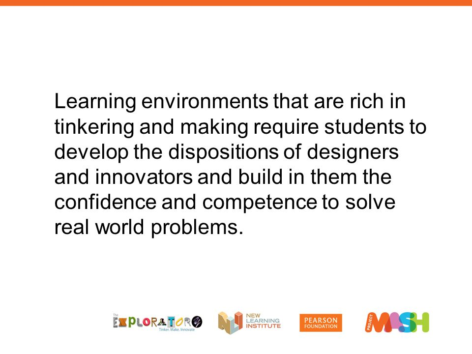 Learning environments that are rich in tinkering and making require students to develop the dispositions of designers and innovators and build in them the confidence and competence to solve real world problems.