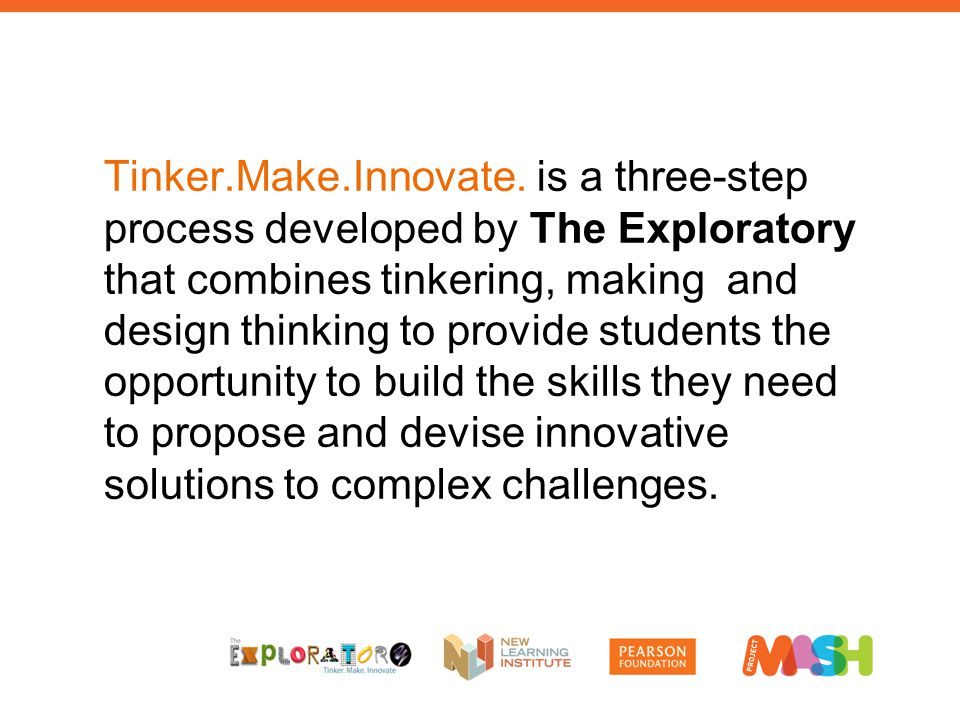 Tinker.Make.Innovate. is a three-step process developed by The Exploratory that combines tinkering, making and design thinking to provide students the