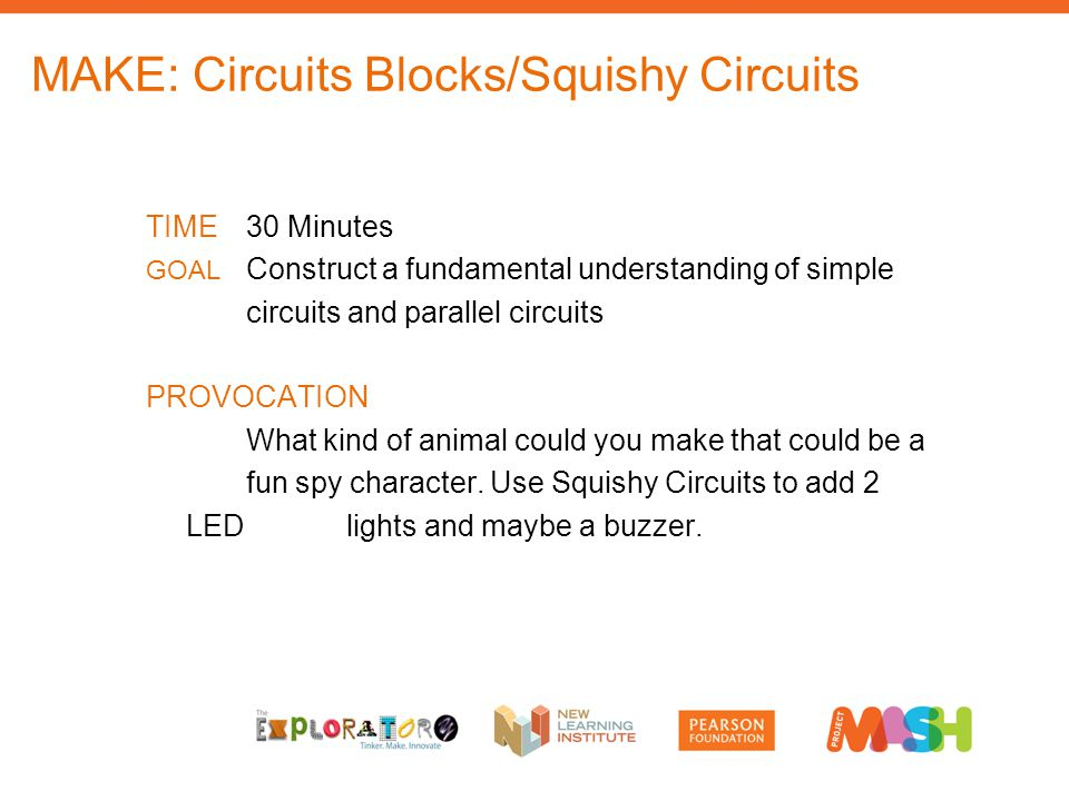 MAKE: Circuits Blocks/Squishy Circuits TIME30 Minutes GOAL Construct a fundamental understanding of simple circuits and parallel circuits PROVOCATION What kind of animal could you make that could be a fun spy character.
