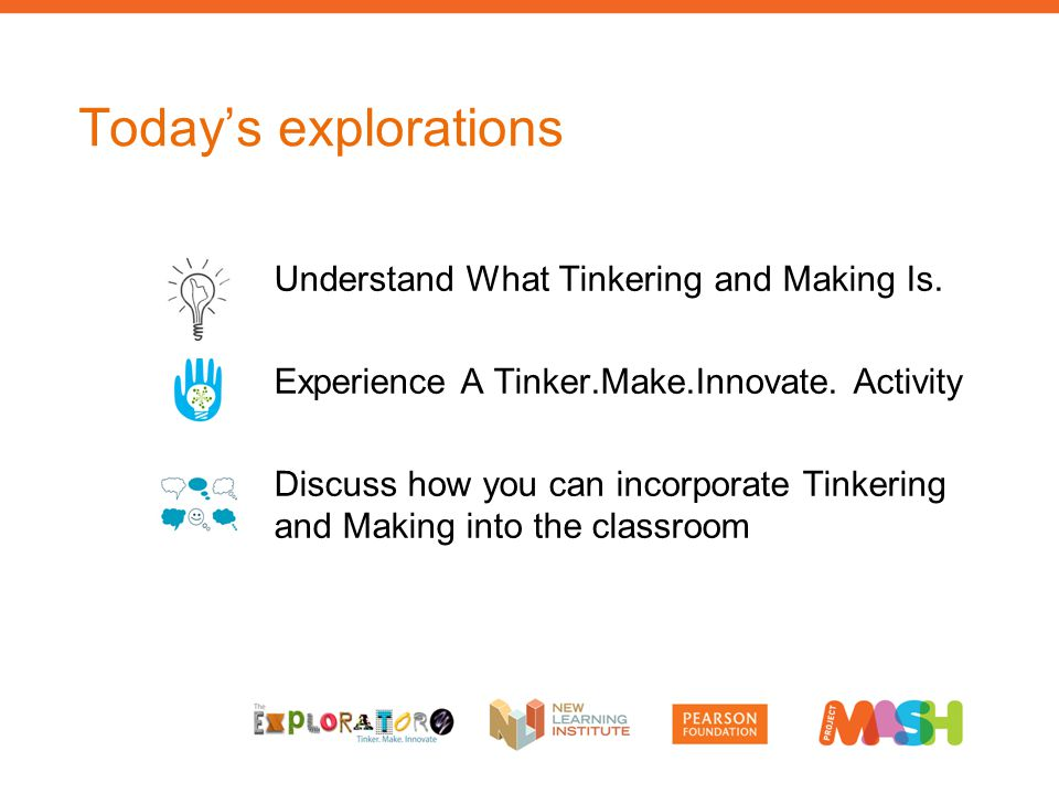Understand What Tinkering and Making Is. Experience A Tinker.Make.Innovate. Activity Discuss how you can incorporate Tinkering and Making into the cla