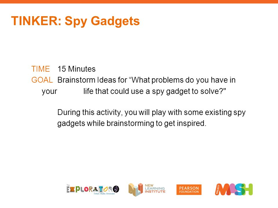 TIME15 Minutes GOALBrainstorm Ideas for What problems do you have in your life that could use a spy gadget to solve During this activity, you will play with some existing spy gadgets while brainstorming to get inspired.