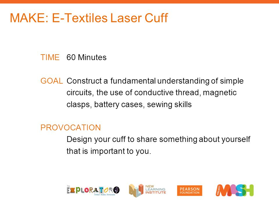 MAKE: E-Textiles Laser Cuff TIME60 Minutes GOALConstruct a fundamental understanding of simple circuits, the use of conductive thread, magnetic clasps, battery cases, sewing skills PROVOCATION Design your cuff to share something about yourself that is important to you.
