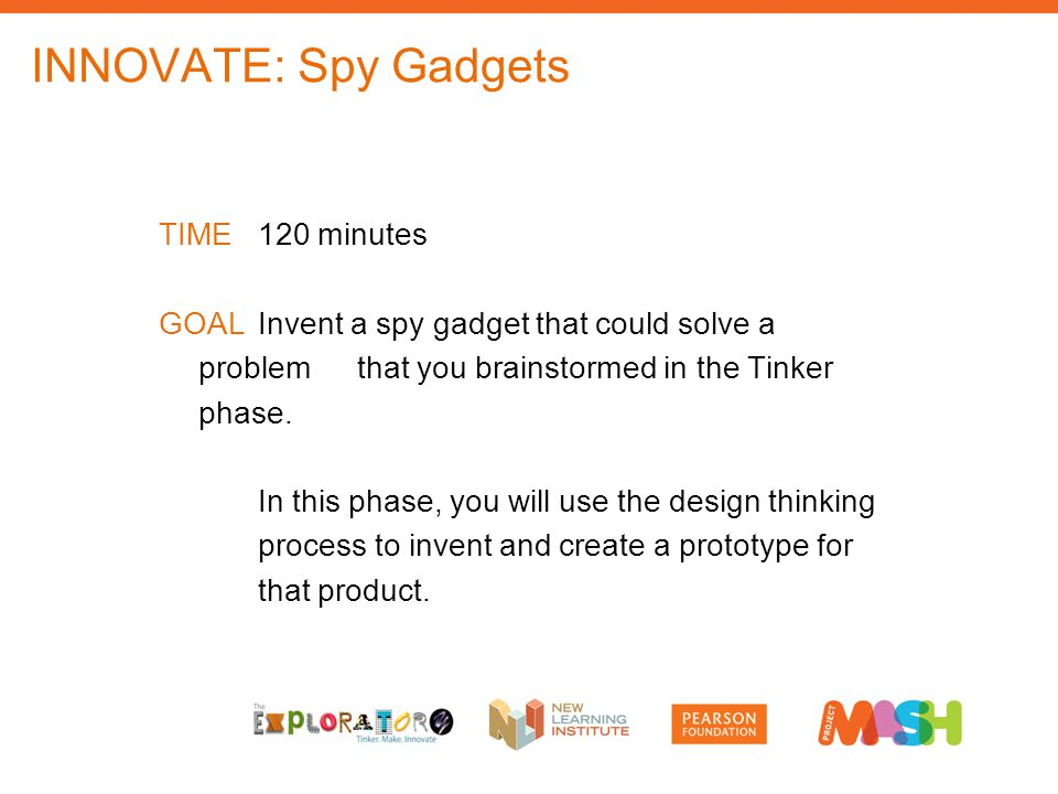 INNOVATE: Spy Gadgets TIME120 minutes GOALInvent a spy gadget that could solve a problem that you brainstormed in the Tinker phase.