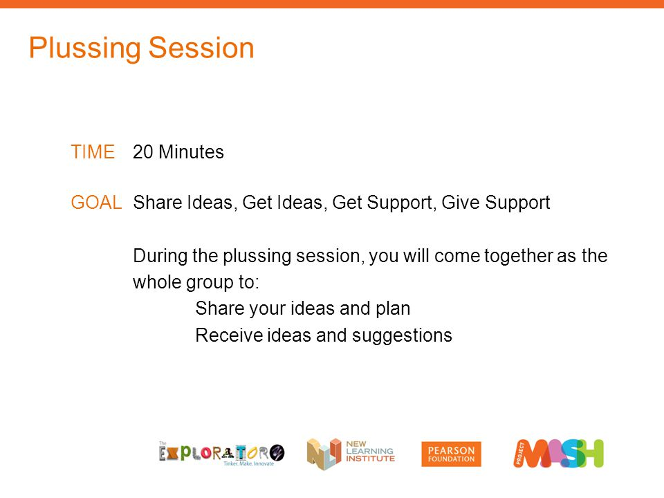 TIME20 Minutes GOALShare Ideas, Get Ideas, Get Support, Give Support During the plussing session, you will come together as the whole group to: Share your ideas and plan Receive ideas and suggestions Plussing Session