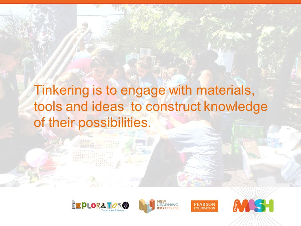Tinkering is to engage with materials, tools and ideas to construct knowledge of their possibilities.