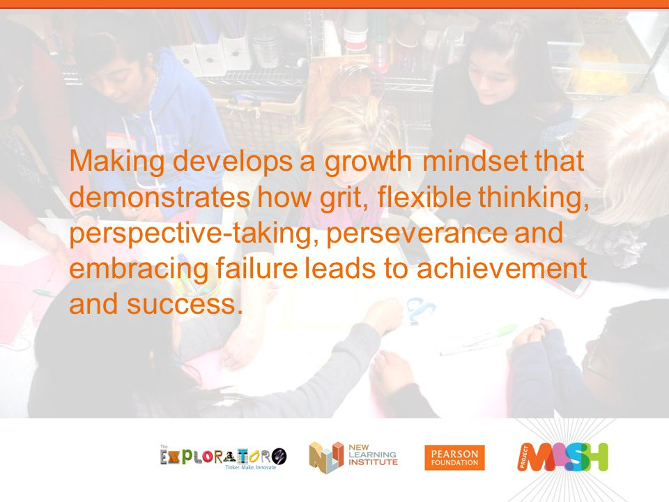 Making develops a growth mindset that demonstrates how grit, flexible thinking, perspective-taking, perseverance and embracing failure leads to achievement and success.