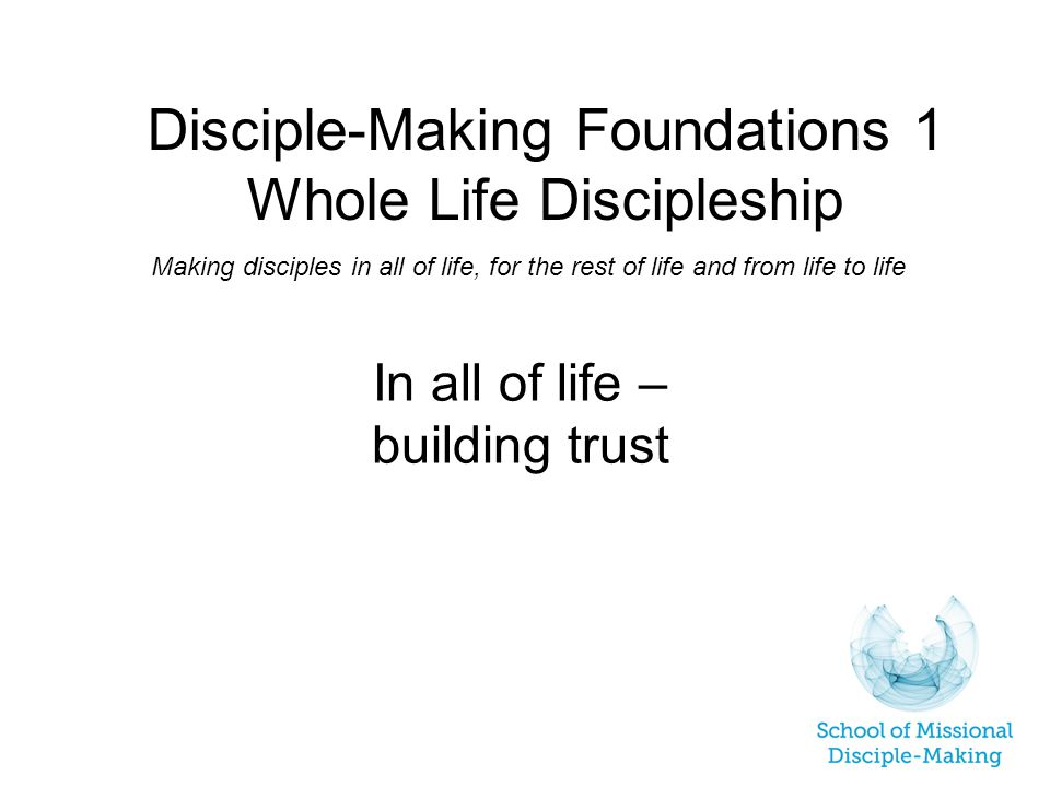 Disciple-Making Foundations 1 Whole Life Discipleship Making disciples in all of life, for the rest of life and from life to life In all of life – building trust