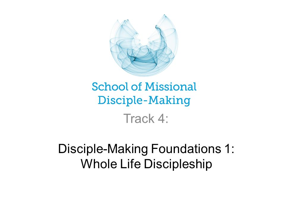 Disciple-Making Foundations 1: Whole Life Discipleship Track 4: