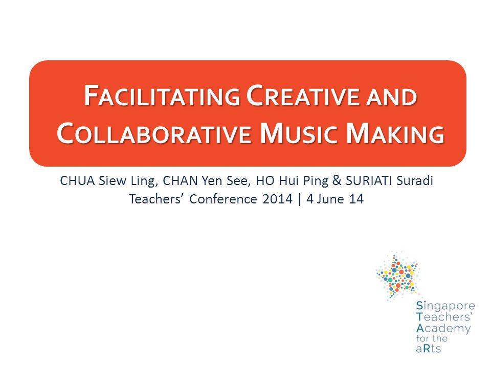 F ACILITATING C REATIVE AND C OLLABORATIVE M USIC M AKING CHUA Siew Ling, CHAN Yen See, HO Hui Ping & SURIATI Suradi Teachers' Conference 2014 | 4 June 14