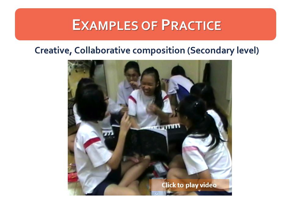 Click to play video Creative, Collaborative composition (Secondary level) E XAMPLES OF P RACTICE