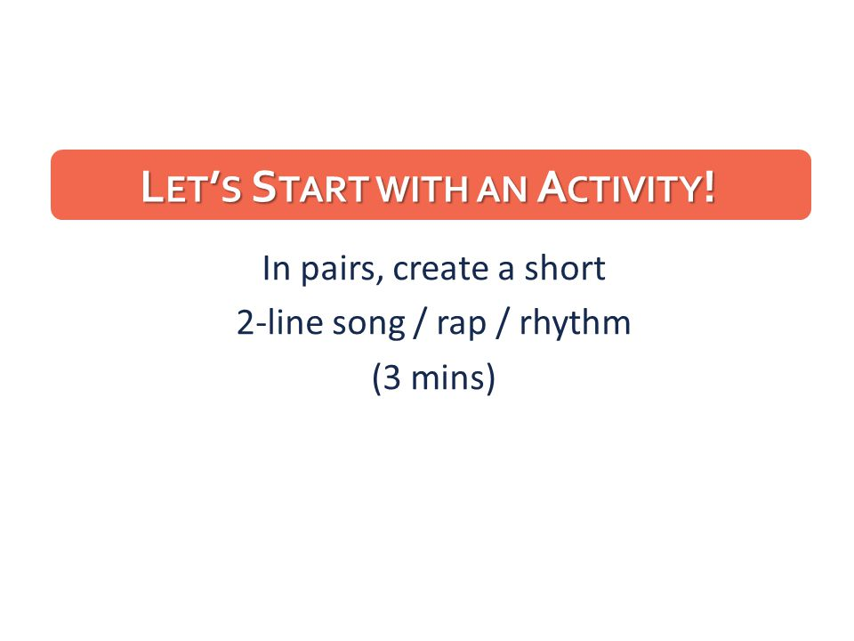 L ET ' S S TART WITH AN A CTIVITY ! In pairs, create a short 2-line song / rap / rhythm (3 mins)