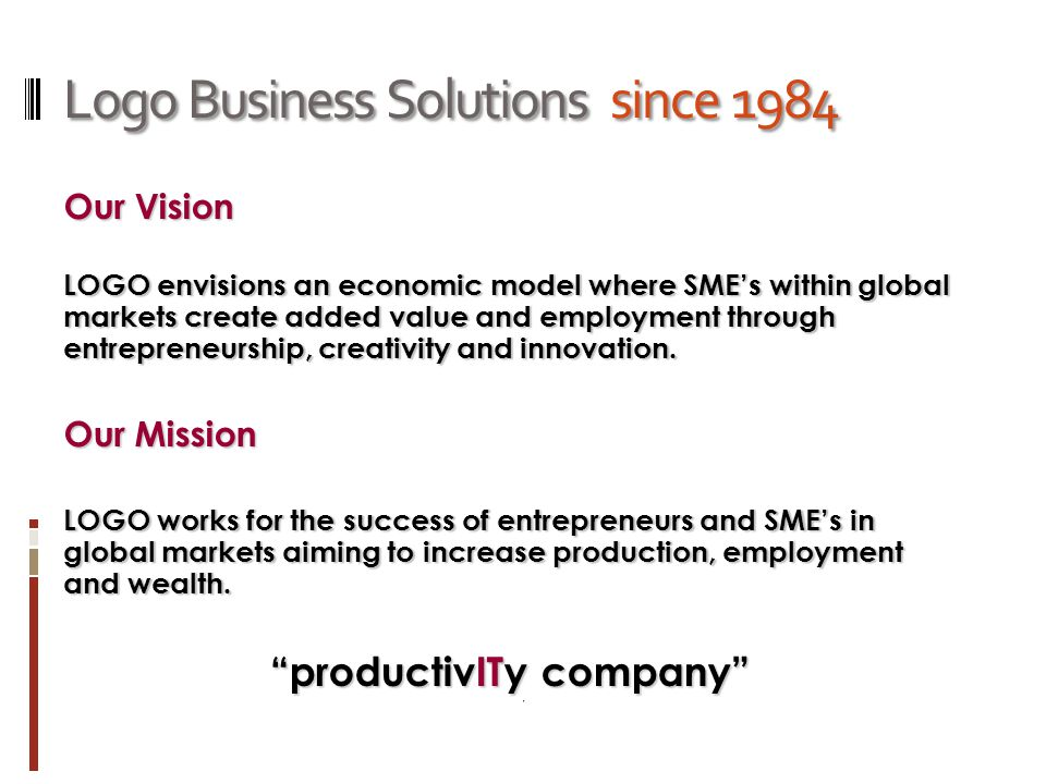 Logo Business Solutions since 1984 Our Vision LOGO envisions an economic model where SME's within global markets create added value and employment through entrepreneurship, creativity and innovation.