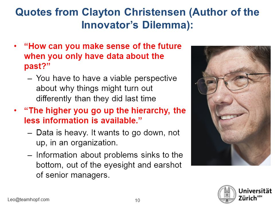 10 Leo@teamhopf.com Quotes from Clayton Christensen (Author of the Innovator's Dilemma): How can you make sense of the future when you only have data about the past? –You have to have a viable perspective about why things might turn out differently than they did last time The higher you go up the hierarchy, the less information is available. –Data is heavy.