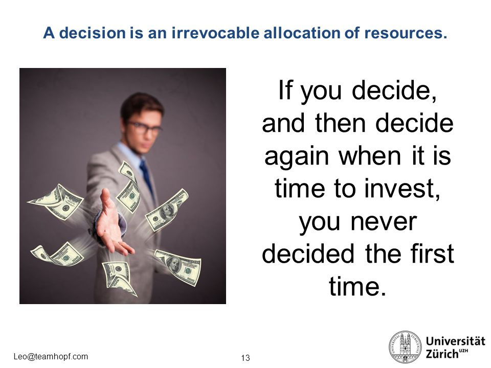 13 Leo@teamhopf.com A decision is an irrevocable allocation of resources. If you decide, and then decide again when it is time to invest, you never de