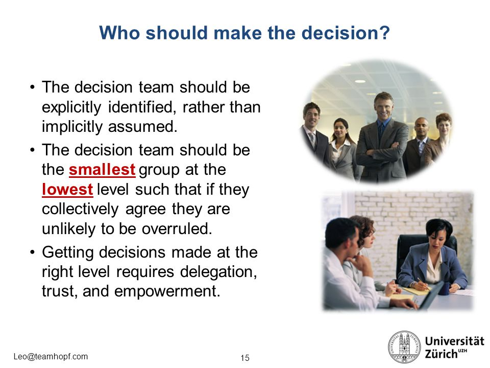 15 Leo@teamhopf.com Who should make the decision? The decision team should be explicitly identified, rather than implicitly assumed. The decision team