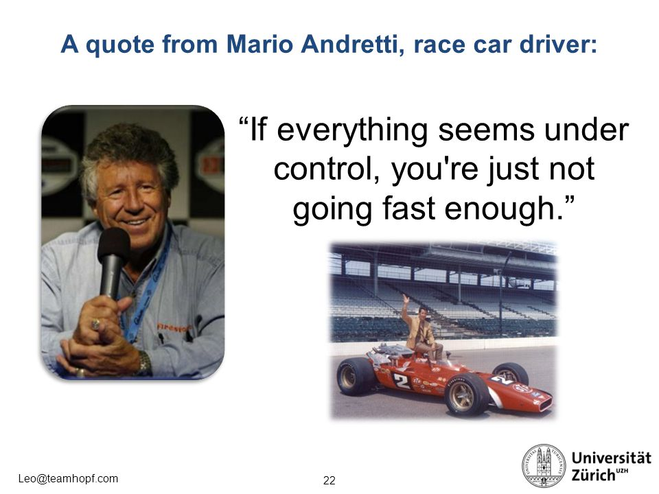 22 Leo@teamhopf.com A quote from Mario Andretti, race car driver: If everything seems under control, you re just not going fast enough.