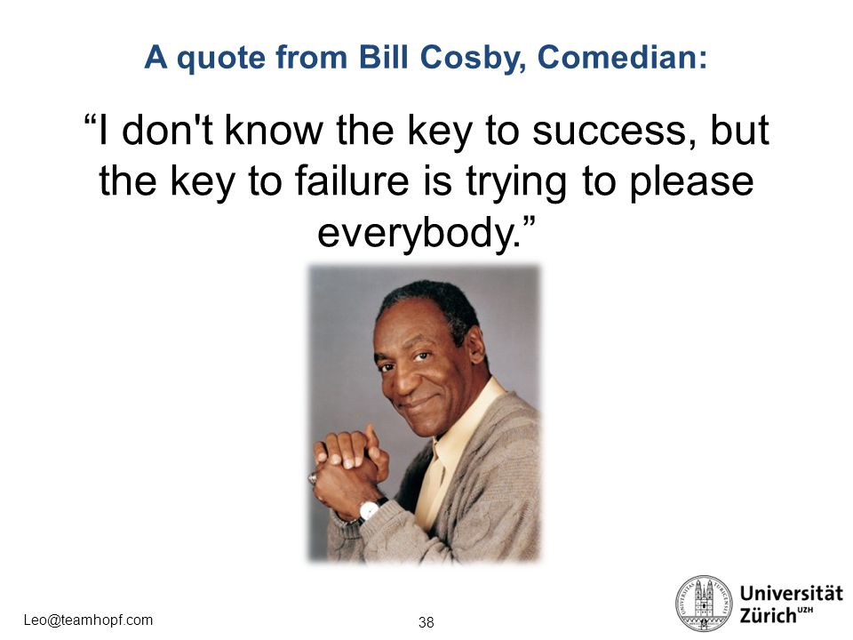 38 Leo@teamhopf.com A quote from Bill Cosby, Comedian: I don t know the key to success, but the key to failure is trying to please everybody.