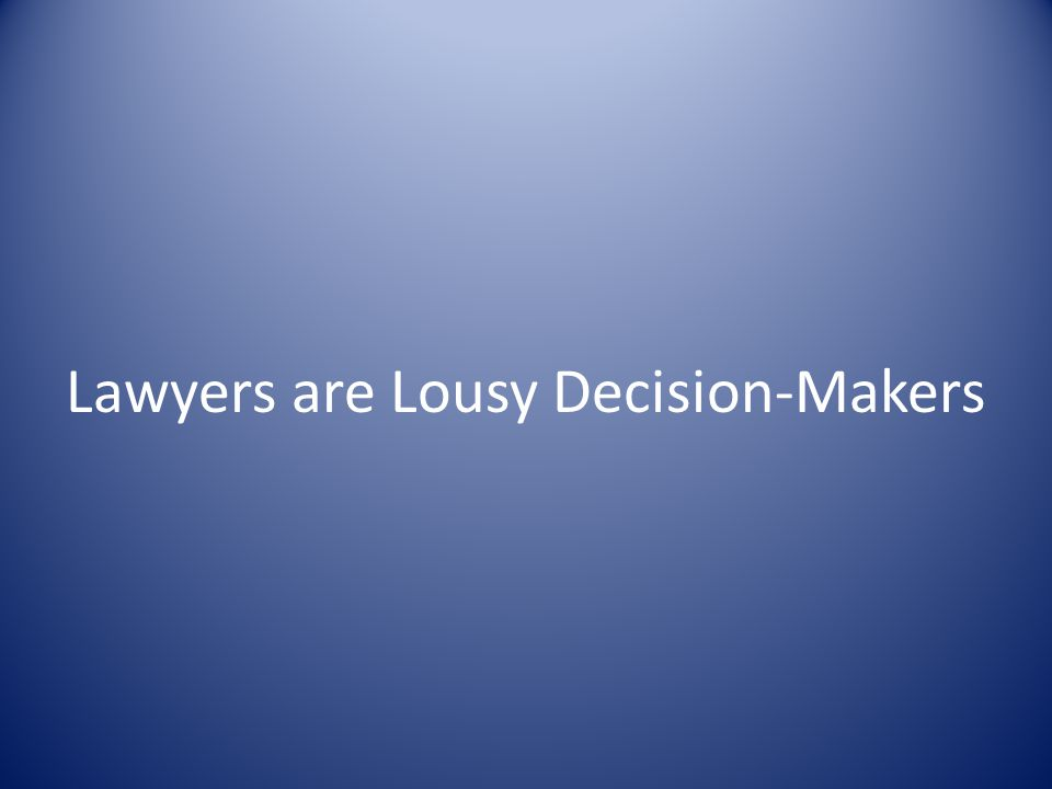 Lawyers are Lousy Decision-Makers