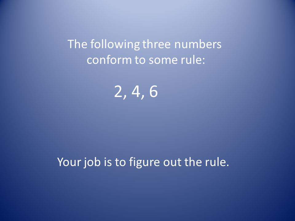 The following three numbers conform to some rule: 2, 4, 6 Your job is to figure out the rule.