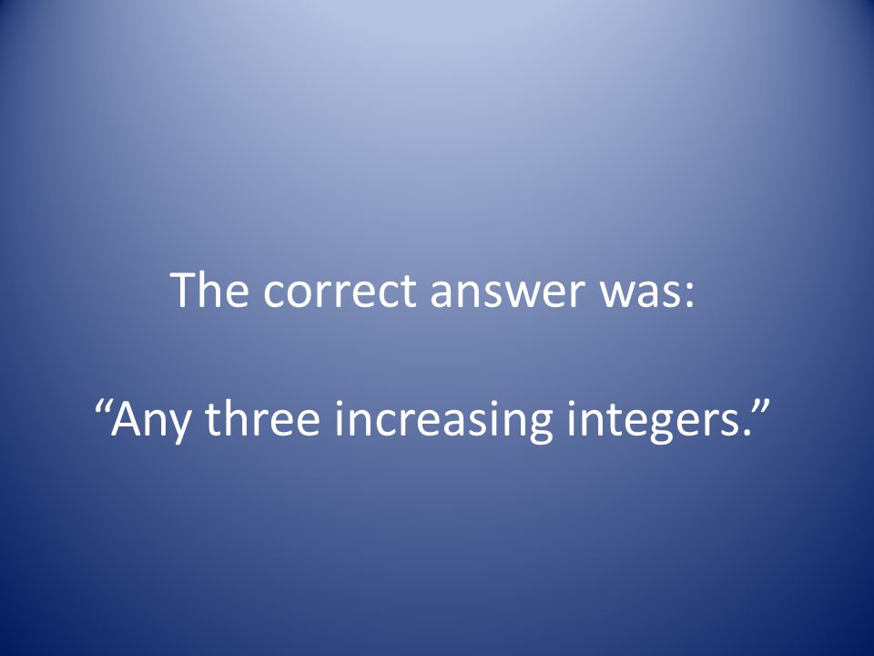 The correct answer was: Any three increasing integers.