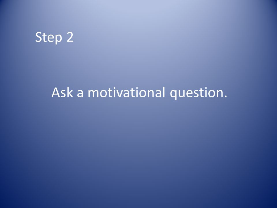 Step 2 Ask a motivational question.
