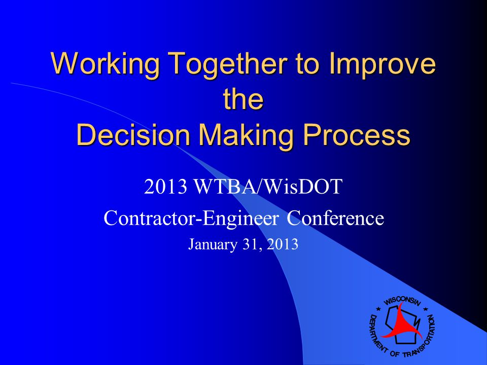 Working Together to Improve the Decision Making Process 2013 WTBA/WisDOT Contractor-Engineer Conference January 31, 2013