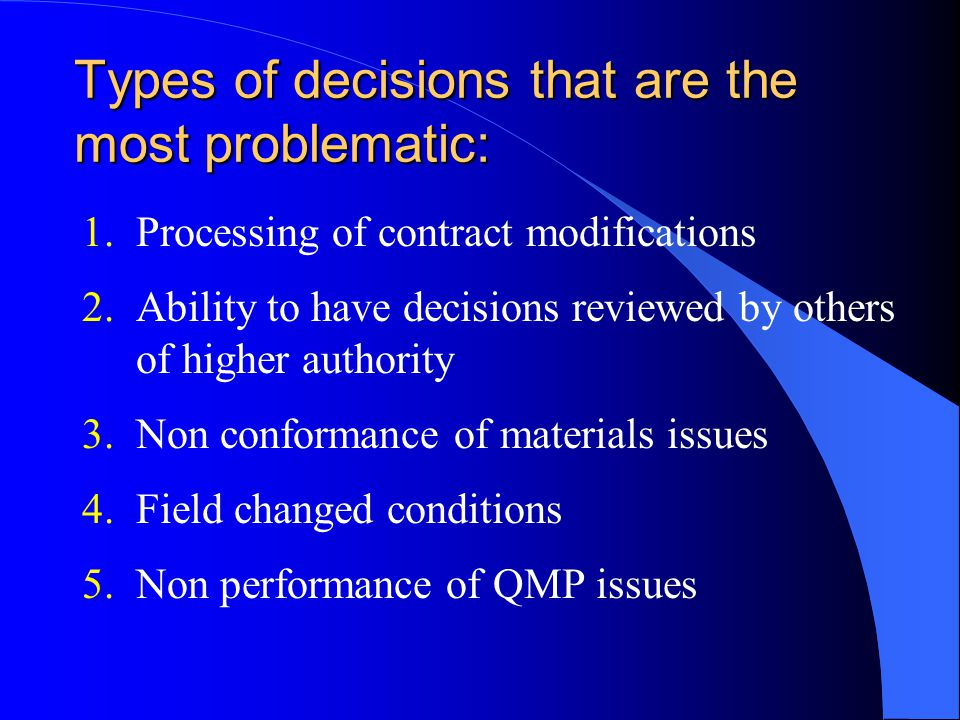 Types of decisions that are the most problematic: 1.Processing of contract modifications 2.Ability to have decisions reviewed by others of higher authority 3.Non conformance of materials issues 4.Field changed conditions 5.Non performance of QMP issues