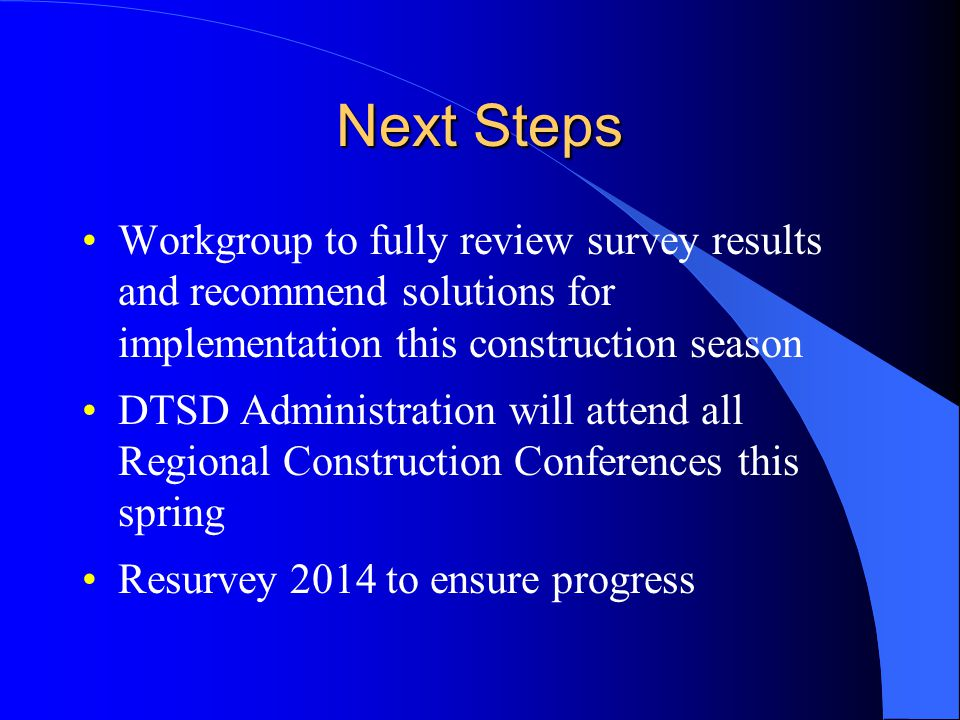 Next Steps Workgroup to fully review survey results and recommend solutions for implementation this construction season DTSD Administration will attend all Regional Construction Conferences this spring Resurvey 2014 to ensure progress