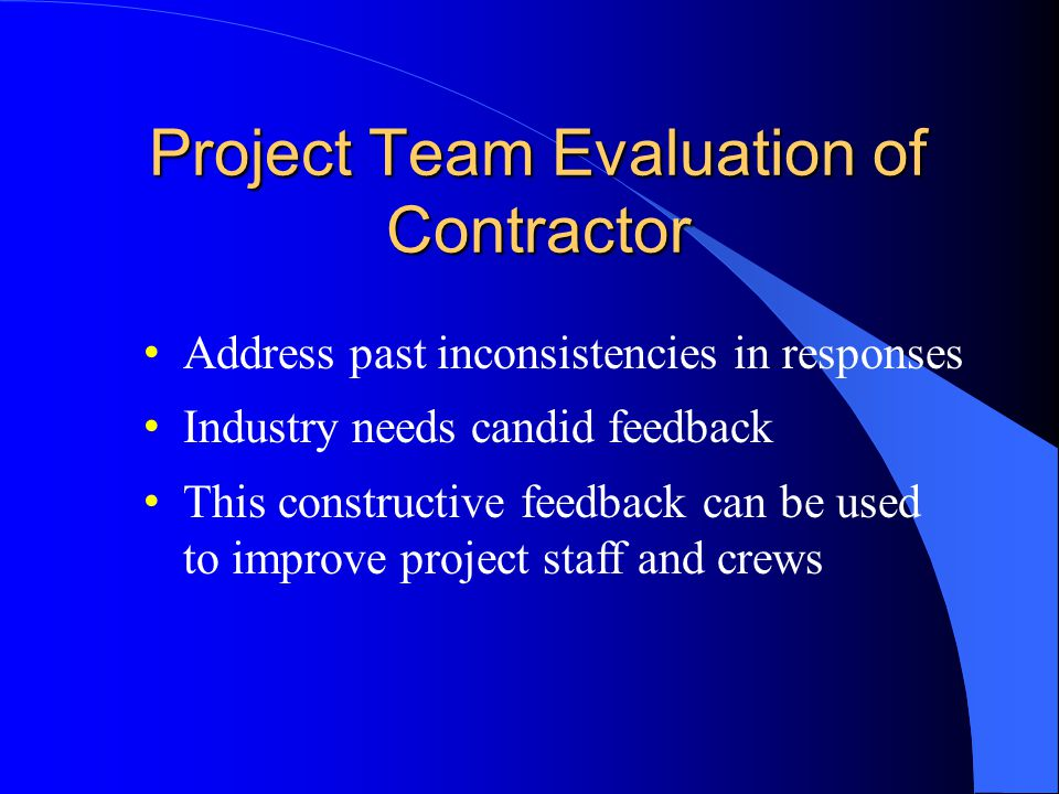 Project Team Evaluation of Contractor Address past inconsistencies in responses Industry needs candid feedback This constructive feedback can be used to improve project staff and crews