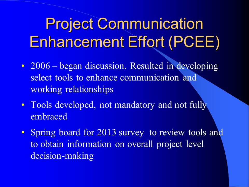 Project Communication Enhancement Effort (PCEE) 2006 – began discussion. Resulted in developing select tools to enhance communication and working rela