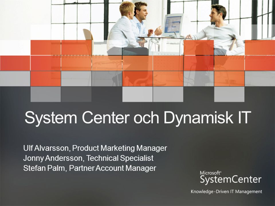 System Center och Dynamisk IT Ulf Alvarsson, Product Marketing Manager Jonny Andersson, Technical Specialist Stefan Palm, Partner Account Manager