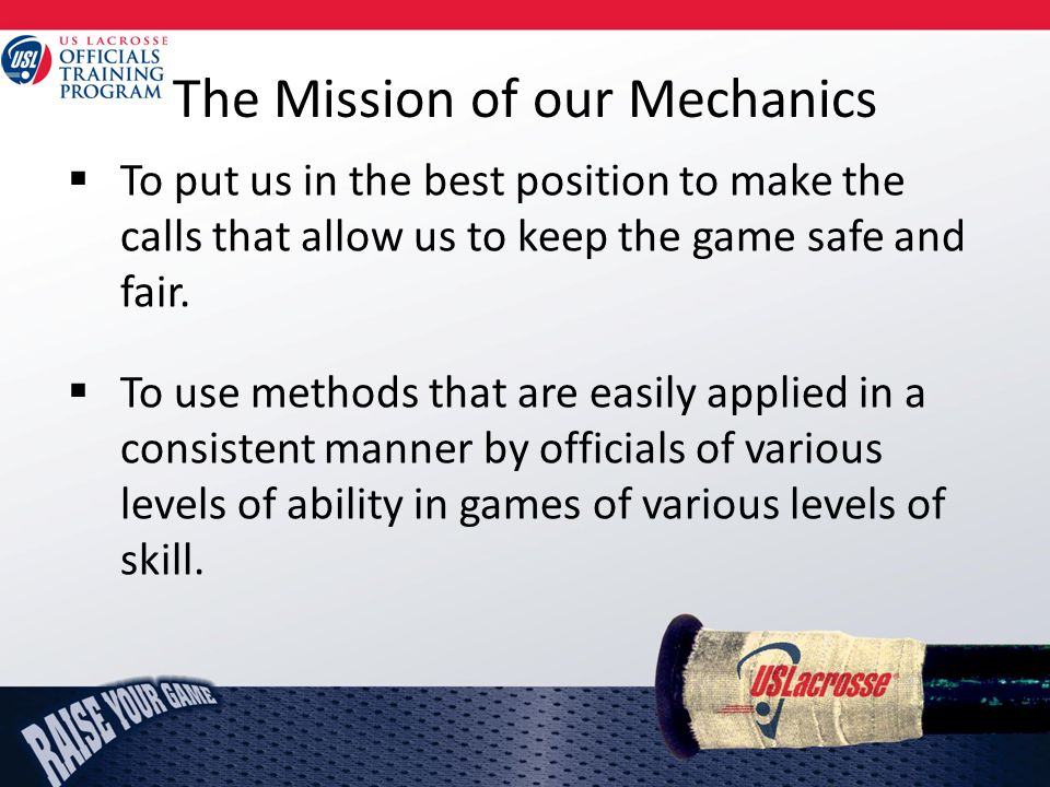 The Mission of our Mechanics  To put us in the best position to make the calls that allow us to keep the game safe and fair.