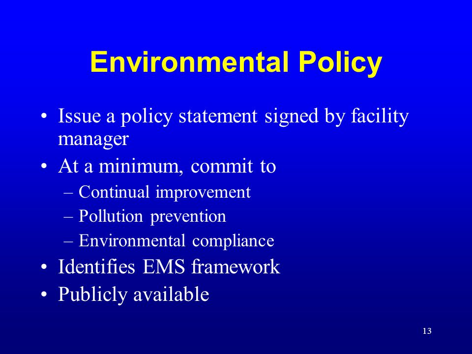 13 Environmental Policy Issue a policy statement signed by facility manager At a minimum, commit to –Continual improvement –Pollution prevention –Envi