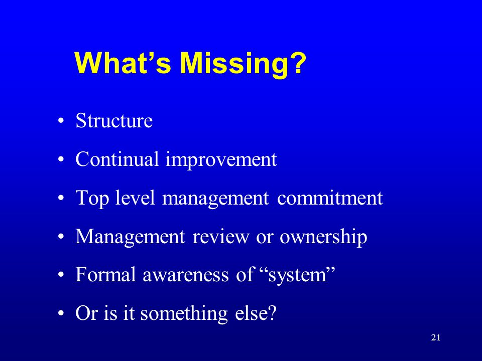 "21 What's Missing? Structure Continual improvement Top level management commitment Management review or ownership Formal awareness of ""system"" Or is i"