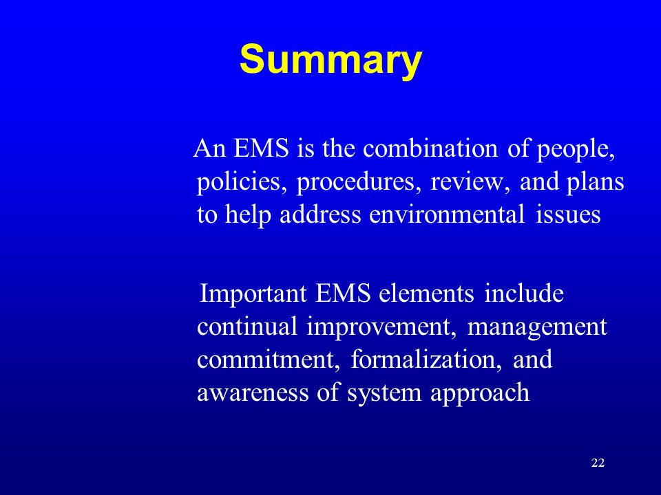 22 Summary An EMS is the combination of people, policies, procedures, review, and plans to help address environmental issues Important EMS elements in