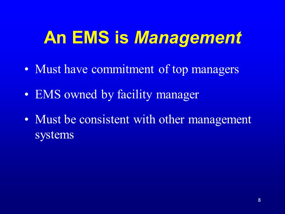 8 An EMS is Management Must have commitment of top managers EMS owned by facility manager Must be consistent with other management systems