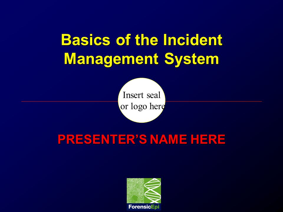Insert seal or logo here Basics of the Incident Management System PRESENTER'S NAME HERE