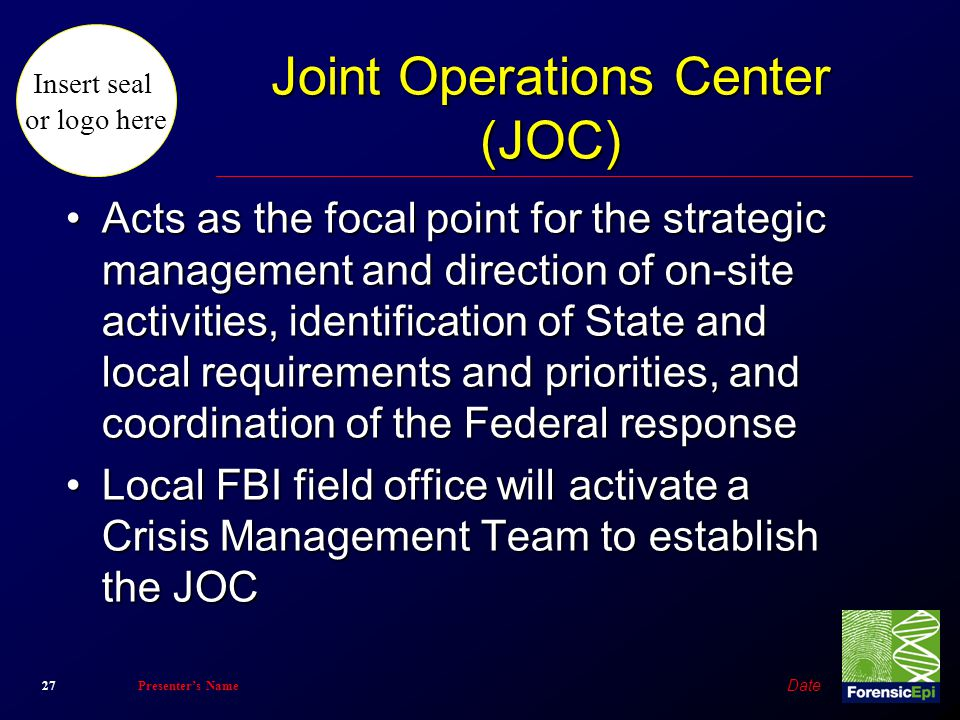 Insert seal or logo here Date 27Presenter's Name Joint Operations Center (JOC) Acts as the focal point for the strategic management and direction of o