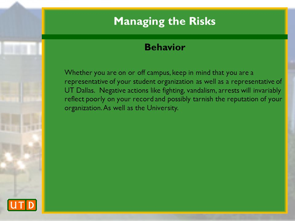 Managing the Risks Behavior Whether you are on or off campus, keep in mind that you are a representative of your student organization as well as a representative of UT Dallas.